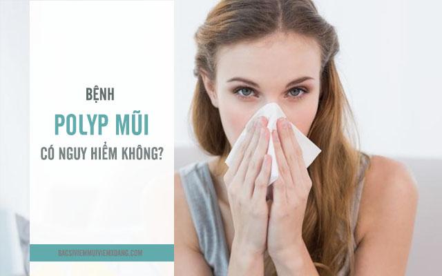 Bệnh polyp mũi có nguy hiểm không?