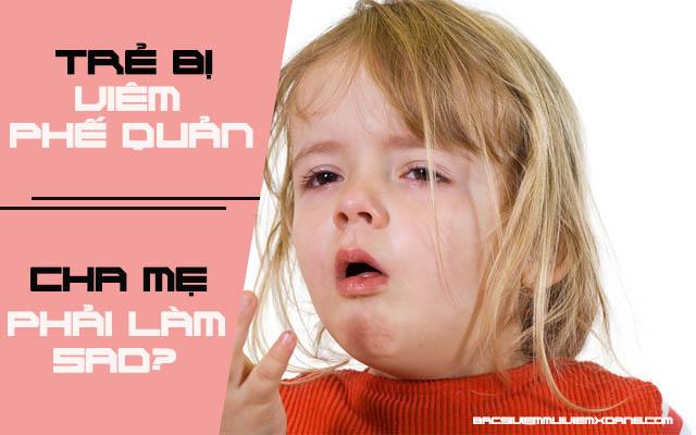 Trẻ bị viêm phế quản phải làm sao? - viêm phế quản phổi ở trẻ nhỏ