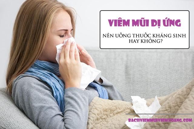 Viêm mũi dị ứng có nên uống kháng sinh hay không?