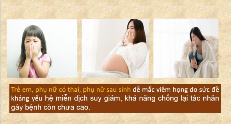 Trẻ em, phụ nữ có thai, phụ nữ sau sinh rất dễ mắc viêm họng
